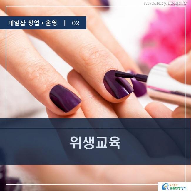 네일샵 창업ㆍ운영  ㅣ  02 위생교육 www.easylaw.go.kr 찾기 쉬운 생활법령정보 로고